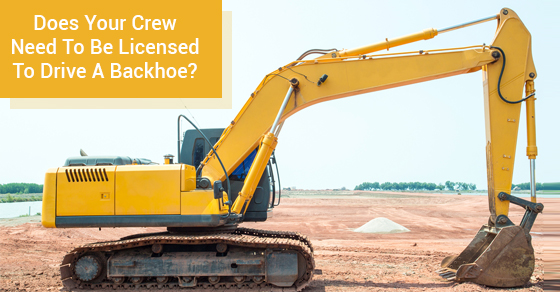 Does Your Crew Need To Be Licensed To Drive A Backhoe