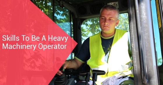 Skills To Be A Heavy Machinery Operator