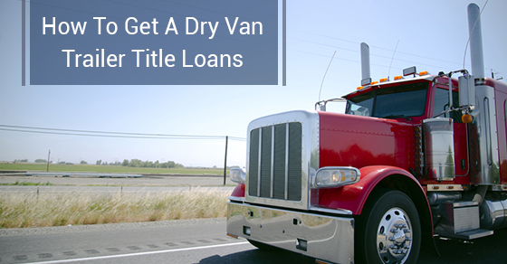 How To Get A Dry Van Trailer Title Loans