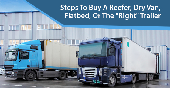 "Steps To Buy A Reefer, Dry Van, Flatbed, Or The ""Right"" Trailer"