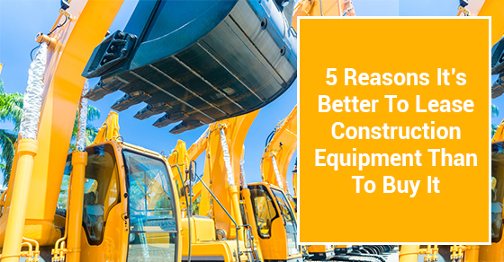 5 Reasons It's Better To Lease Construction Equipment Than To Buy It