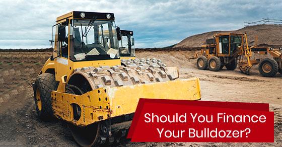 Should You Finance Your Bulldozer?