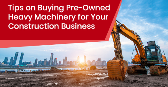 Tips on Buying Pre-Owned Heavy Machinery for Your Construction Business